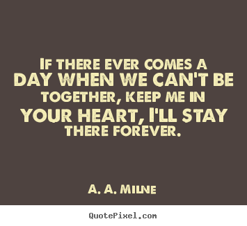 A. A. Milne picture quotes - If there ever comes a day when we can't be together,.. - Friendship quote