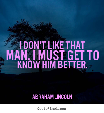 Abraham Lincoln photo quotes - I don't like that man. i must get to know him better. - Friendship quotes