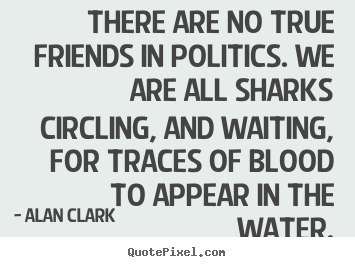 Friendship quote - There are no true friends in politics. we are all sharks circling,..
