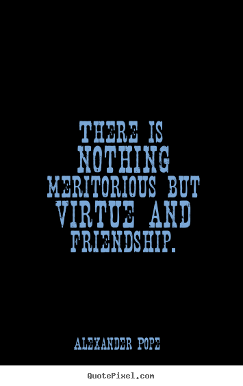 Quote about friendship - There is nothing meritorious but virtue and..