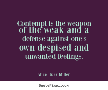 Contempt is the weapon of the weak and a defense against one's.. Alice Duer Miller popular friendship quotes