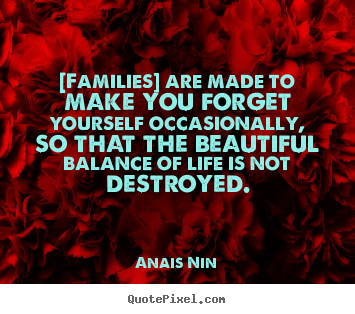 Friendship quotes - [families] are made to make you forget yourself..