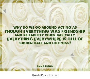 Why do we go around acting as though everything.. Anna Freud  friendship quotes