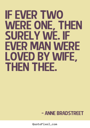 If ever two were one, then surely we. if ever man were loved by.. Anne Bradstreet  friendship quote