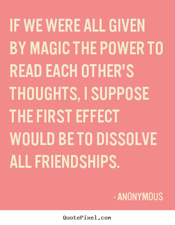 Anonymous poster quote - If we were all given by magic the power to.. - Friendship quotes