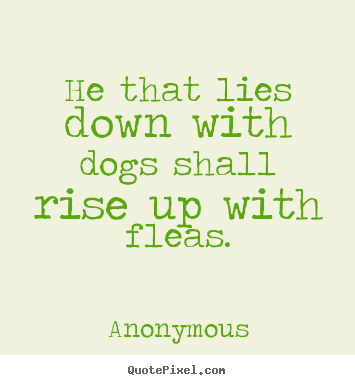 He that lies down with dogs shall rise up with fleas. Anonymous famous friendship quotes