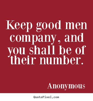 Anonymous picture quotes - Keep good men company, and you shall be of their.. - Friendship quotes