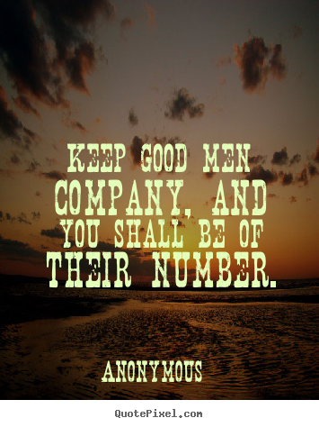 Keep good men company, and you shall be of their number. Anonymous  friendship quotes