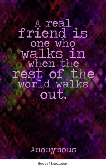 Anonymous picture quotes - A real friend is one who walks in when the.. - Friendship quotes
