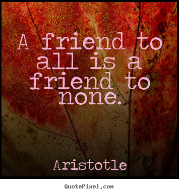 Quotes about friendship - A friend to all is a friend to none.