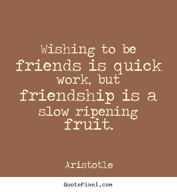 Aristotle picture quotes - Wishing to be friends is quick work, but friendship.. - Friendship quote