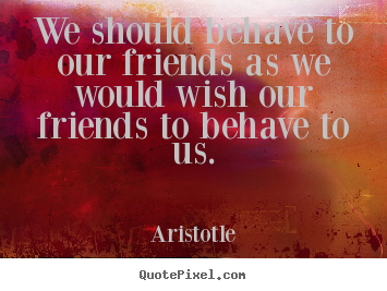 Aristotle picture quote - We should behave to our friends as we would.. - Friendship quotes