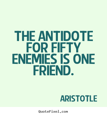 Quotes about friendship - The antidote for fifty enemies is one friend.
