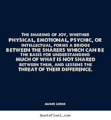 The sharing of joy, whether physical, emotional,.. Audre Lorde famous friendship quotes