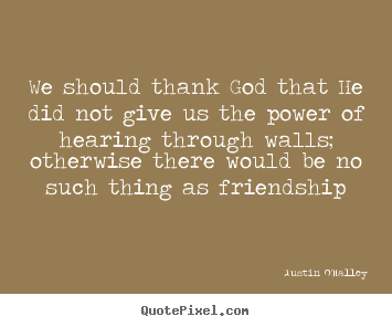 We should thank god that he did not give us the power of hearing.. Austin O'Malley great friendship sayings
