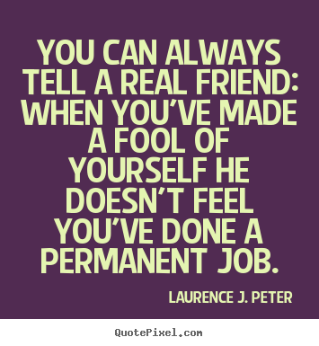 Laurence J. Peter picture quote - You can always tell a real friend: when you've made.. - Friendship quotes