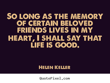 Quotes about friendship - So long as the memory of certain beloved friends lives in my heart,..