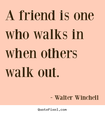 Friendship quote - A friend is one who walks in when others walk out.