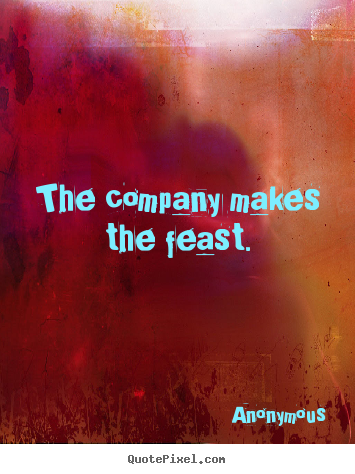 The company makes the feast. Anonymous famous friendship quotes