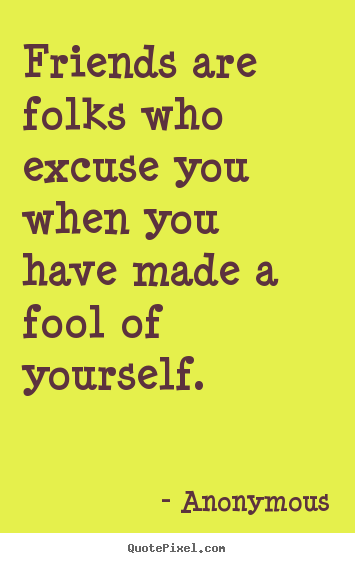 Friends are folks who excuse you when you have made a fool of yourself. Anonymous popular friendship quote