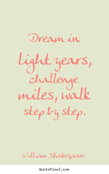 Friendship quote - Dream in light years, challenge miles, walk step by step.