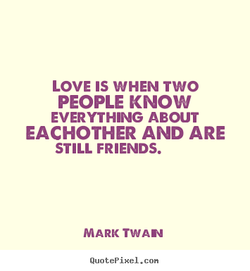 Friendship quotes - Love is when two people know everything about..