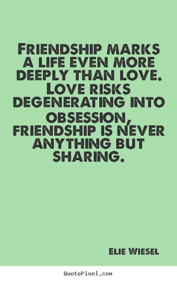 Friendship quotes - Friendship marks a life even more deeply than love...