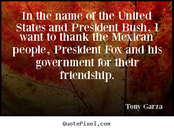 Tony Garza picture quotes - In the name of the united states and president bush, i want to.. - Friendship quotes