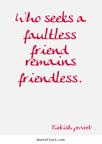 Turkish Proverb picture quotes - Who seeks a faultless friend remains friendless. - Friendship quote