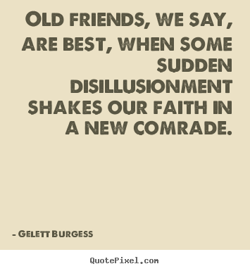 Quote about friendship - Old friends, we say, are best, when some sudden disillusionment..