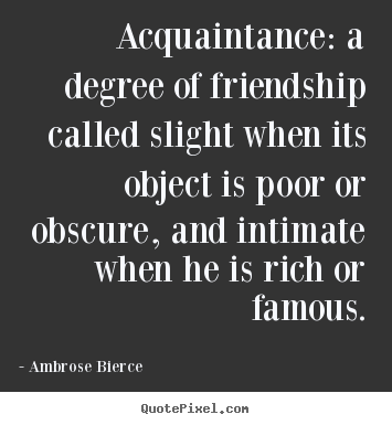 Create your own picture quote about friendship - Acquaintance: a degree of friendship called..