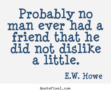 Probably no man ever had a friend that he did.. E.W. Howe great friendship sayings