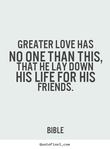 Friendship quotes - Greater love has no one than this, that he..