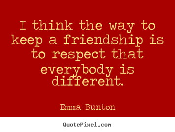 How to design picture quotes about friendship - I think the way to keep a friendship is to respect that..