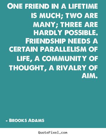 Quote about friendship - One friend in a lifetime is much; two are many; three are hardly..