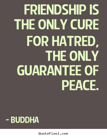 Friendship sayings - Friendship is the only cure for hatred, the only..