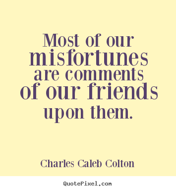 Most of our misfortunes are comments of.. Charles Caleb Colton popular friendship quotes