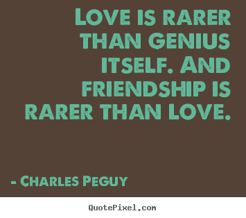 Create your own poster quote about friendship - Love is rarer than genius itself. and friendship is rarer..