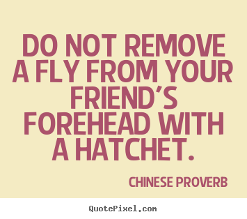 Do not remove a fly from your friend's forehead with a hatchet. Chinese Proverb good friendship quote