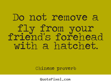 Quotes about friendship - Do not remove a fly from your friend's forehead..