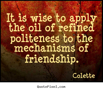Colette photo quotes - It is wise to apply the oil of refined politeness to the mechanisms.. - Friendship quote