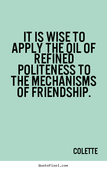 Colette picture quotes - It is wise to apply the oil of refined politeness.. - Friendship quotes