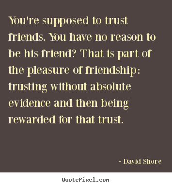 You're supposed to trust friends. you have.. David Shore top friendship quotes