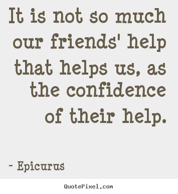 Friendship quotes - It is not so much our friends' help that helps us,..