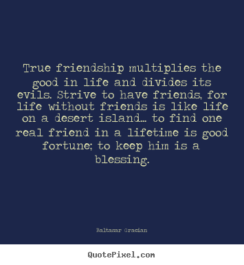 True friendship multiplies the good in life and.. Baltasar Gracian  friendship quotes