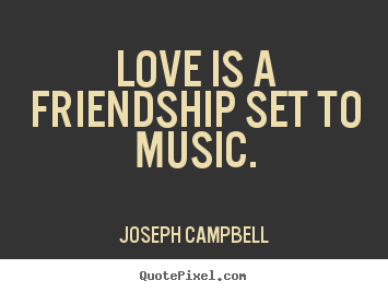 Friendship quote - Love is a friendship set to music.