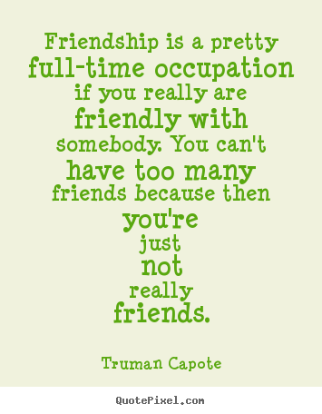 Quotes about friendship - Friendship is a pretty full-time occupation if you..