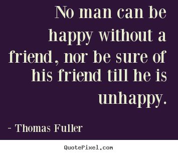 Customize photo quotes about friendship - No man can be happy without a friend, nor be sure of his friend till..