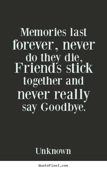 Quotes about friendship - Memories last forever, never do they die, friends stick together and..