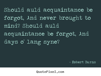 Should auld acquaintance be forgot, and never.. Robert Burns great friendship quotes
